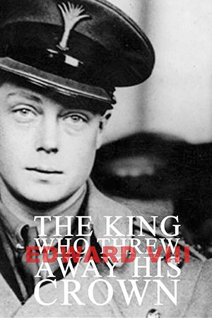 Edward VIII: The King Who Threw Away His Crown