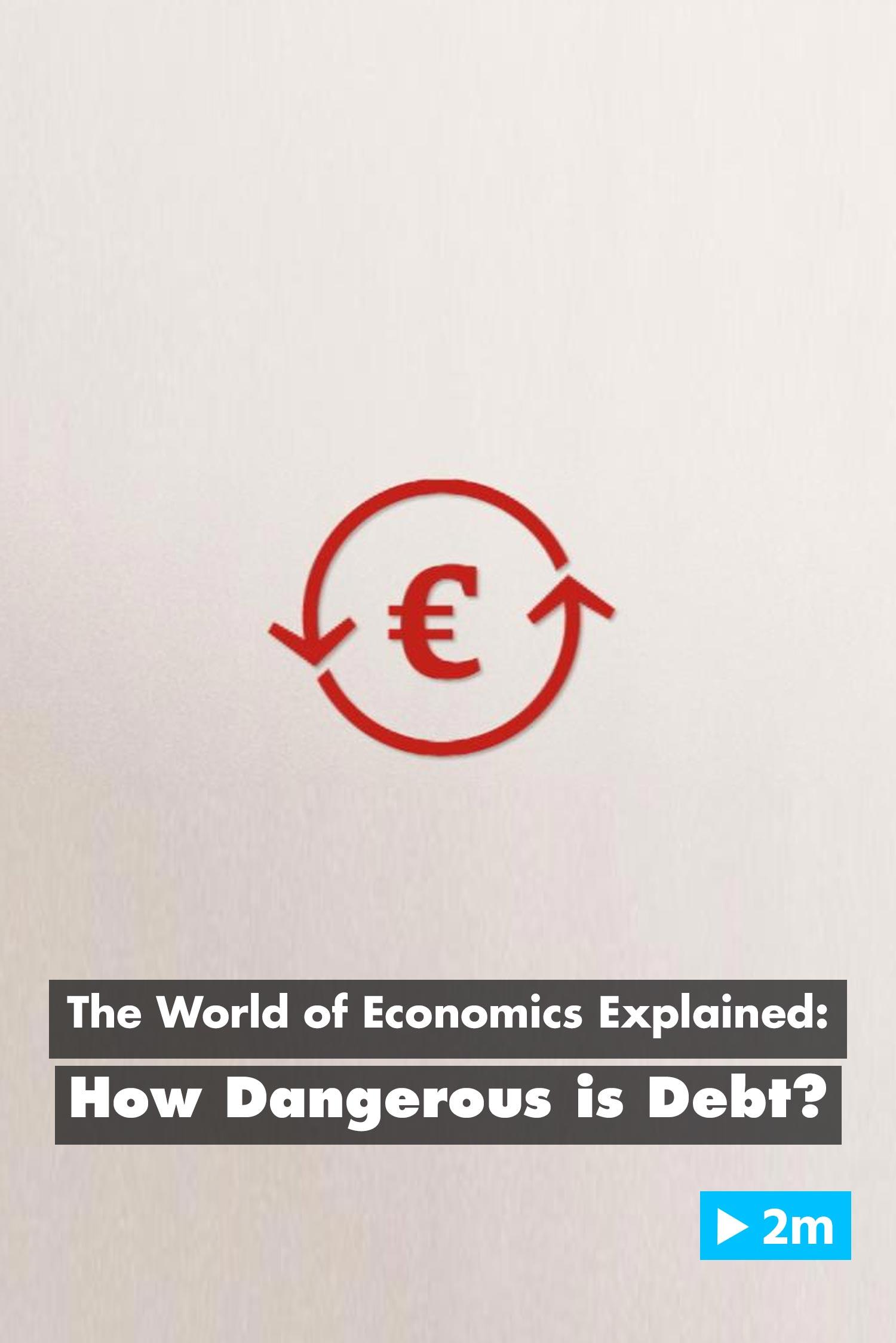 The World of Economics Explained: How dangerous is debt?